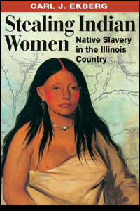 Cover for Ekberg: Stealing Indian Women: Native Slavery in the Illinois Country. Click for larger image