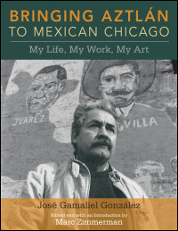 Cover for GONZÁLEZ: Bringing Aztlan to Mexican Chicago: My Life, My Work, My Art. Click for larger image