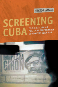 Cover for AMAYA: Screening Cuba: Film Criticism as Political Performance during the Cold War. Click for larger image