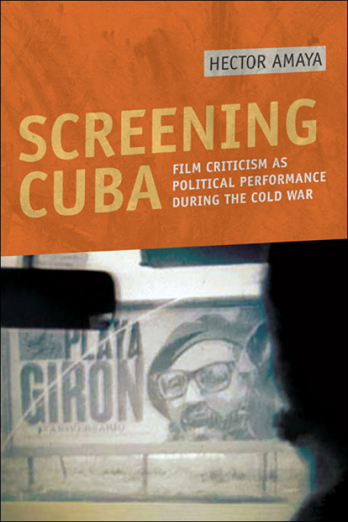 Ui Press Hector Amaya Screening Cuba Film Criticism As Political Performance During The Cold War