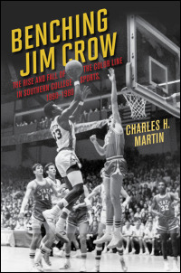 Cover for MARTIN: Benching Jim Crow: The Rise and Fall of the Color Line in Southern College Sports, 1890-1980. Click for larger image