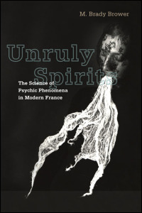 Cover for BROWER: Unruly Spirits: The Science of Psychic Phenomena in Modern France. Click for larger image