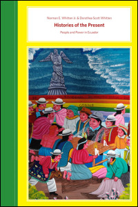 Cover for Whitten: Histories of the Present: People and Power in Ecuador. Click for larger image