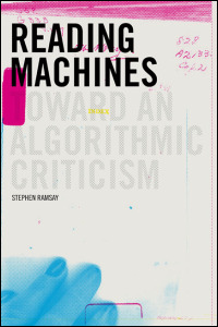 Cover for ramsay: Reading Machines: Toward an Algorithmic Criticism. Click for larger image