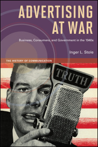 Cover for stole: Advertising at War: Business, Consumers, and Government in the 1940s. Click for larger image