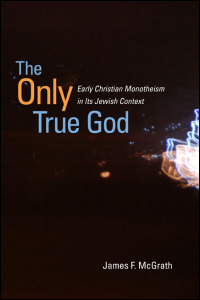 Cover for McGrath: The Only True God: Early Christian Monotheism in Its Jewish Context. Click for larger image