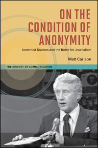 Cover for carlson: On the Condition of Anonymity: Unnamed Sources and the Battle for Journalism. Click for larger image
