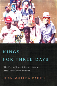 Cover for RAHIER: Kings for Three Days: The Play of Race and Gender in an Afro-Ecuadorian Festival. Click for larger image