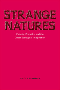 Cover for SEYMOUR: Strange Natures: Futurity, Empathy, and the Queer Ecological Imagination. Click for larger image