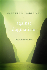 Cover for Yadlapati: Against Dogmatism: Dwelling in Faith and Doubt. Click for larger image