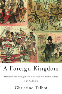 Cover for Talbot: A Foreign Kingdom: Mormons and Polygamy in American Political Culture, 1852-1890. Click for larger image