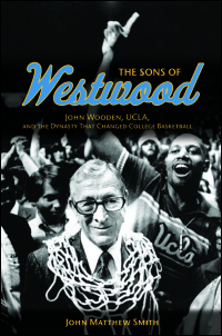 Cover for Smith: The Sons of Westwood: John Wooden, UCLA, and the Dynasty That Changed College Basketball. Click for larger image