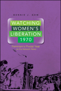 Cover for DOW: Watching Women's Liberation, 1970: Feminism's Pivotal Year on the Network News. Click for larger image