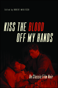 Cover for MIKLITSCH: Kiss the Blood Off My Hands: On Classic Film Noir. Click for larger image