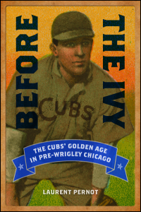 Cover for PERNOT: Before the Ivy: The Cubs' Golden Age in Pre-Wrigley Chicago. Click for larger image