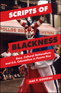 Cover for GODREAU: Scripts of Blackness: Race, Cultural Nationalism, and U.S. Colonialism in Puerto Rico. Click for larger image