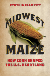 Cover for Clampitt: Midwest Maize: How Corn Shaped the U.S. Heartland. Click for larger image