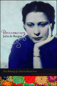 Cover for PEREZ ROSARIO: Becoming Julia de Burgos: The Making of a Puerto Rican Icon. Click for larger image