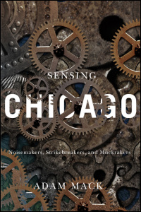 Cover for Mack: Sensing Chicago: Noisemakers, Strikebreakers, and Muckrakers. Click for larger image