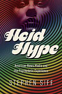 Cover for Siff: Acid Hype: American News Media and the Psychedelic Experience. Click for larger image