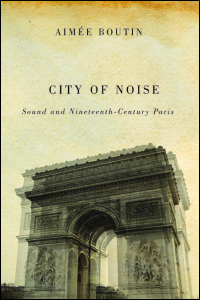 Cover for Boutin: City of Noise: Sound and Nineteenth-Century Paris. Click for larger image