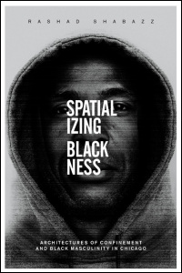 Cover for SHABAZZ: Spatializing Blackness: Architectures of Confinement and Black Masculinity in Chicago. Click for larger image
