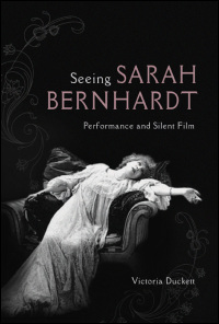 Cover for DUCKETT: Seeing Sarah Bernhardt: Performance and Silent Film. Click for larger image