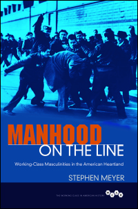 Cover for Meyer: Manhood on the Line: Working-Class Masculinities in the American Heartland. Click for larger image
