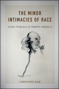 Cover for Kim: The Minor Intimacies of Race: Asian Publics in North America. Click for larger image