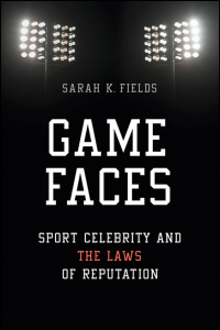 Cover for Fields: Game Faces: Sport Celebrity and the Laws of Reputation. Click for larger image