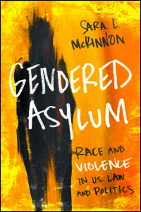 Cover for McKinnon: Gendered Asylum: Race and Violence in U.S. Law and Politics. Click for larger image