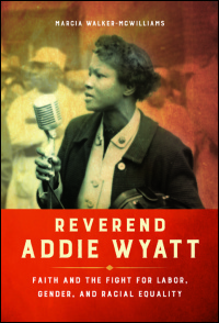Cover for Walker-McWilliams: Reverend Addie Wyatt: Faith and the Fight for Labor, Gender, and Racial Equality. Click for larger image