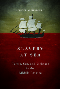 Cover for Mustakeem: Slavery at Sea: Terror, Sex, and Sickness in the Middle Passage. Click for larger image