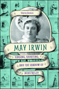 Cover for Ammen: May Irwin: Singing, Shouting, and the Shadow of Minstrelsy. Click for larger image