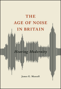 Cover for Mansell: The Age of Noise in Britain: Hearing Modernity. Click for larger image