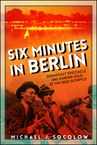 Cover for Socolow: Six Minutes in Berlin: Broadcast Spectacle and Rowing Gold at the Nazi Olympics. Click for larger image