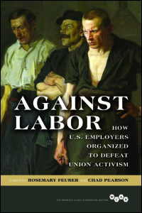 Cover for FEURER: Against Labor: How U.S. Employers Organized to Defeat Union Activism. Click for larger image