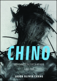 Cover for CHANG: Chino: Anti-Chinese Racism in Mexico, 1880-1940. Click for larger image