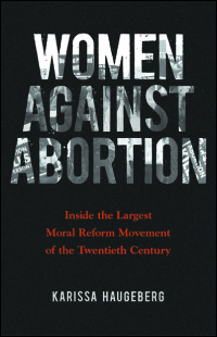 Cover for HAUGEBERG: Women against Abortion: Inside the Largest Moral Reform Movement of the Twentieth Century. Click for larger image