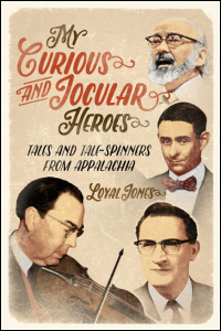 Cover for Jones: My Curious and Jocular Heroes: Tales and Tale-Spinners from Appalachia. Click for larger image