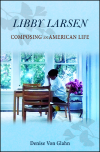 Cover for Von Glahn: Libby Larsen: Composing an American Life. Click for larger image
