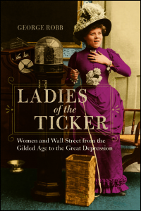 Cover for Robb: Ladies of the Ticker: Women and Wall Street from the Gilded Age to the Great Depression. Click for larger image