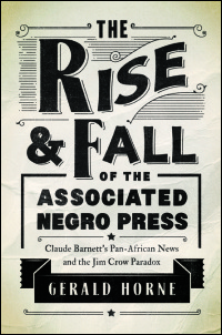 Cover for Horne: The Rise and Fall of the Associated Negro Press: Claude Barnett's Pan-African News and the Jim Crow Paradox. Click for larger image