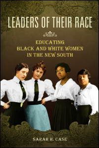 Cover for Case: Leaders of Their Race: Educating Black and White Women in the New South. Click for larger image