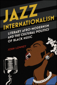 Cover for Lowney: Jazz Internationalism: Literary Afro-Modernism and the Cultural Politics of Black Music. Click for larger image