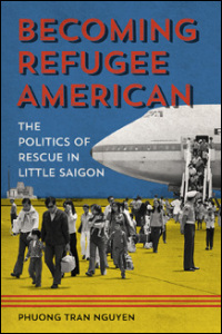 Cover for Nguyen: Becoming Refugee American: The Politics of Rescue in Little Saigon. Click for larger image