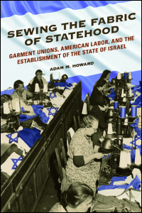 Cover for Howard: Sewing the Fabric of Statehood: Garment Unions, American Labor, and the Establishment of the State of Israel. Click for larger image