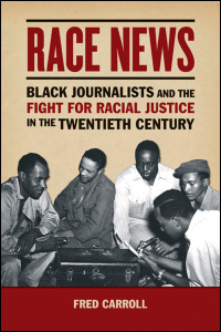 Cover for Carrol: Race News: Black Journalists and the Fight for Racial Justice in the Twentieth Century. Click for larger image