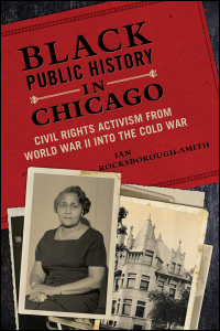 Cover for ROCKSBOROUGH-SMITH: Black Public History in Chicago: Civil Rights Activism from World War II into the Cold War. Click for larger image