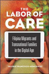 Cover for FRANCISCO-MENCHAVEZ: The Labor of Care: Filipina Migrants and Transnational Families in the Digital Age. Click for larger image
